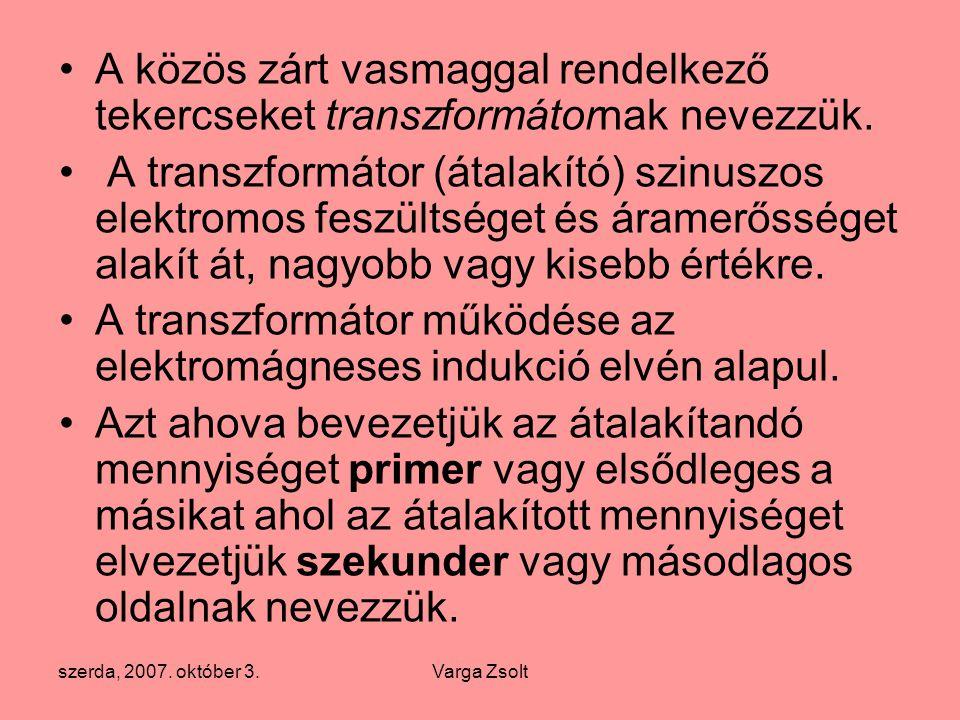 szerda, 2007. október 3.Varga Zsolt A közös zárt vasmaggal rendelkező tekercseket transzformátornak nevezzük. A transzformátor (átalakító) szinuszos e