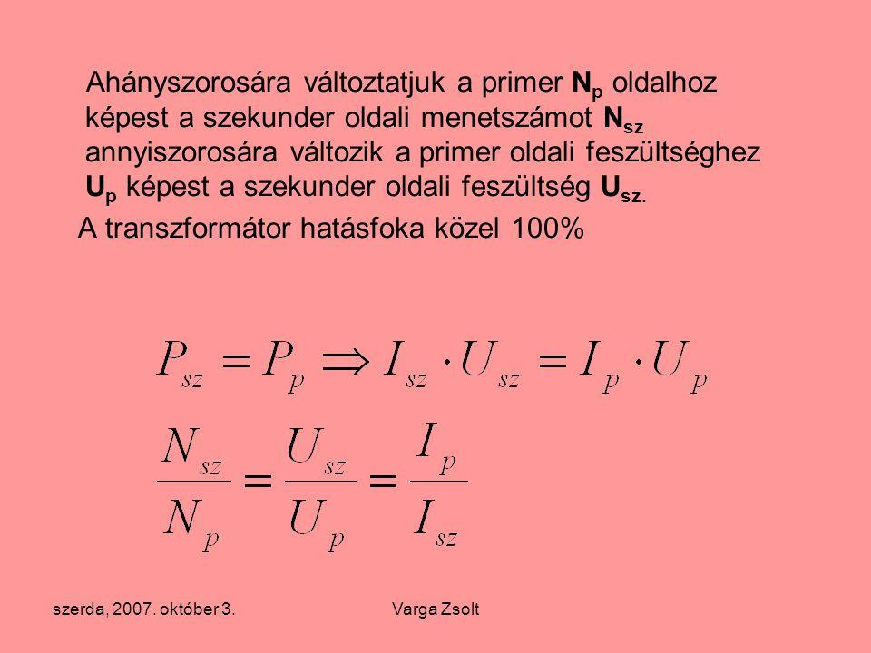 szerda, 2007. október 3.Varga Zsolt Ahányszorosára változtatjuk a primer N p oldalhoz képest a szekunder oldali menetszámot N sz annyiszorosára változ
