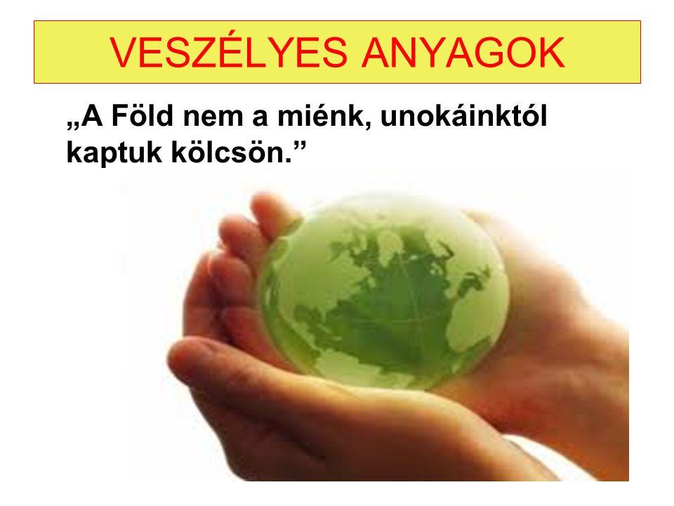 """VESZÉLYES ANYAGOK """"A Föld nem a miénk, unokáinktól kaptuk kölcsön."""""""