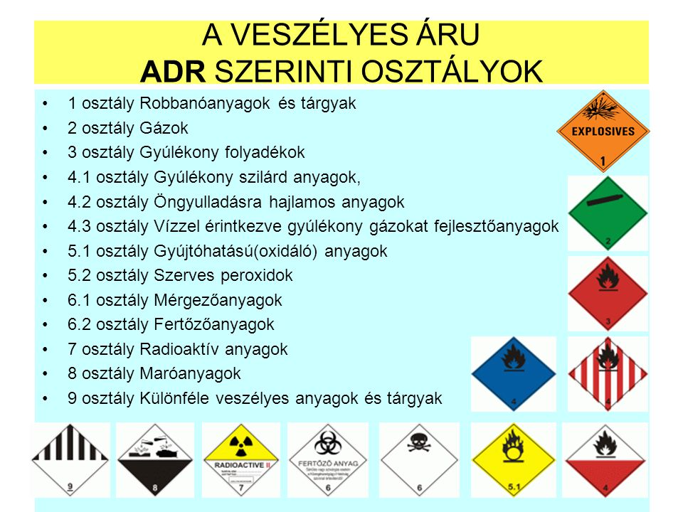 A VESZÉLYES ÁRU ADR SZERINTI OSZTÁLYOK 1 osztály Robbanóanyagok és tárgyak 2 osztály Gázok 3 osztály Gyúlékony folyadékok 4.1 osztály Gyúlékony szilár