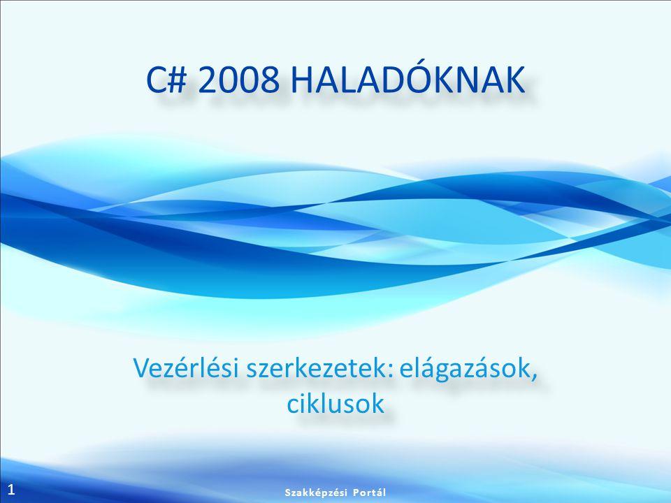 1 C# 2008 HALADÓKNAK Vezérlési szerkezetek: elágazások, ciklusok Szakképzési Portál