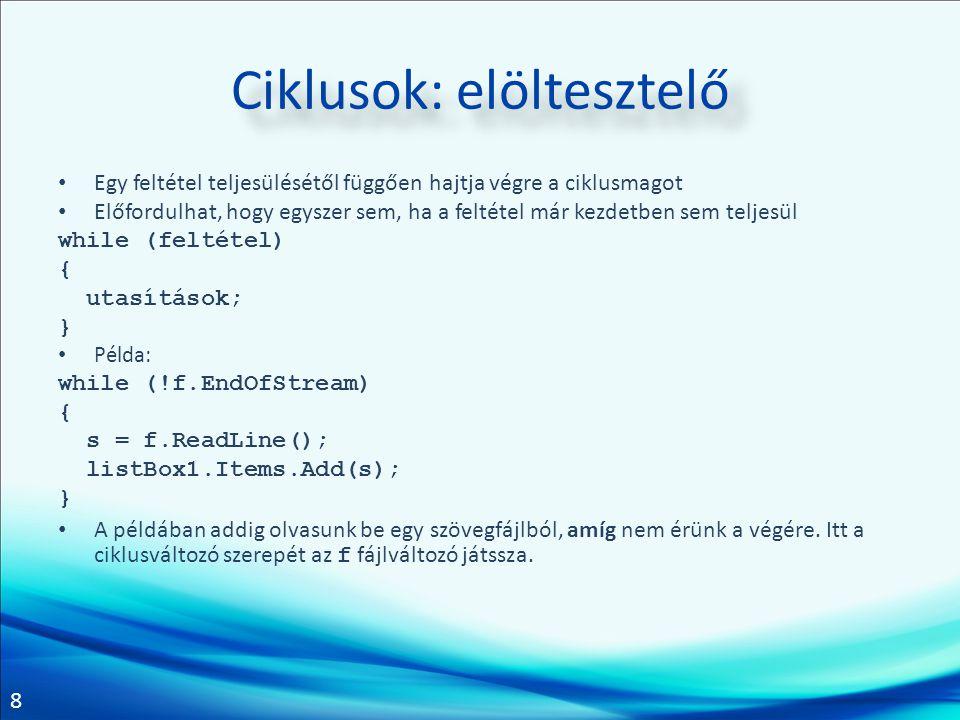 8 Ciklusok: elöltesztelő Egy feltétel teljesülésétől függően hajtja végre a ciklusmagot Előfordulhat, hogy egyszer sem, ha a feltétel már kezdetben sem teljesül while (feltétel) { utasítások; } Példa: while (!f.EndOfStream) { s = f.ReadLine(); listBox1.Items.Add(s); } A példában addig olvasunk be egy szövegfájlból, amíg nem érünk a végére.
