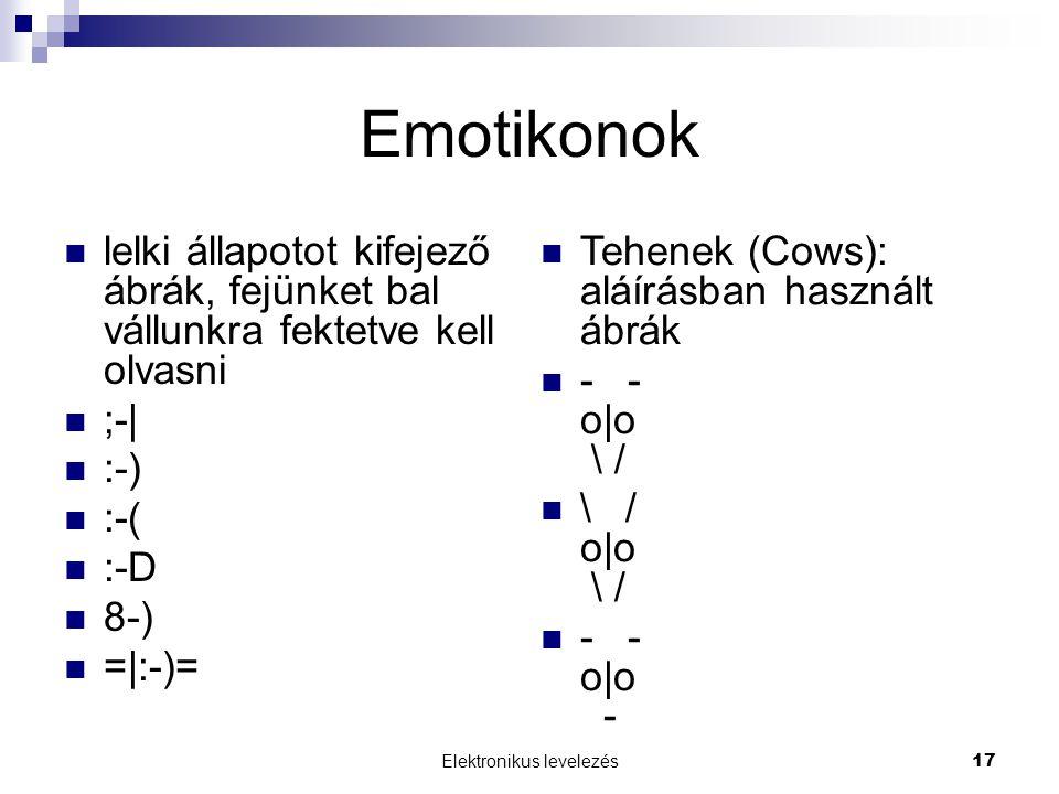 Elektronikus levelezés 17 Emotikonok lelki állapotot kifejező ábrák, fejünket bal vállunkra fektetve kell olvasni ;-  :-) :-( :-D 8-) = :-)= Tehenek (Cows): aláírásban használt ábrák - - o o \ / \ / o o \ / - - o o -