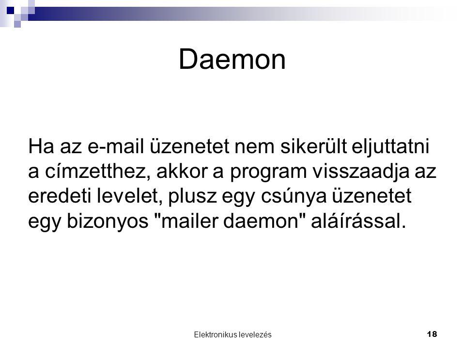 Elektronikus levelezés 18 Daemon Ha az e-mail üzenetet nem sikerült eljuttatni a címzetthez, akkor a program visszaadja az eredeti levelet, plusz egy csúnya üzenetet egy bizonyos mailer daemon aláírással.