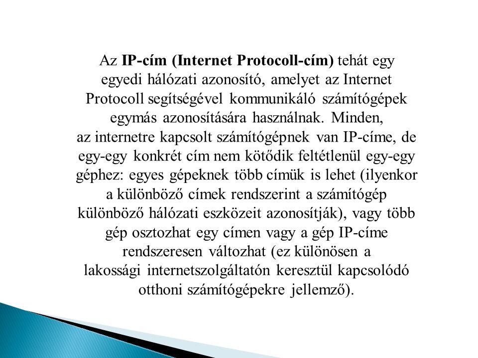 Az IP cím egy 32 bites egész szám, amelyet a könnyebb olvashatóság kedvéért négy – egymástól pontokkal elválasztott – 8 bites (0-255 közötti értéket felvevő) egész szám formájában jelenítenek meg.