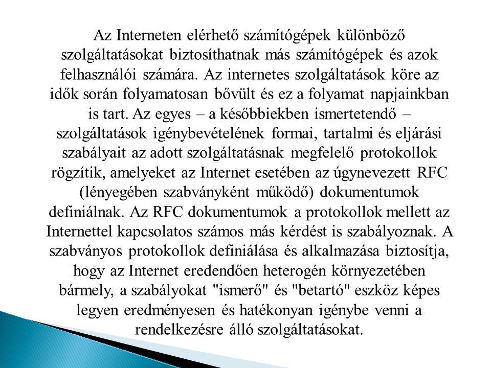 Az internetes szolgáltatások közé többek között a következők tartoznak: - hipertext dokumentumok böngészése (World Wide Web); - elektronikus levelezés (E-mail); - fájl-letöltés, fájl-átvitel (FTP); - levelezési listák használata (ListServ); - hírcsoportok használata (News); - on-line társalgás (IRC); - távoli számítógép-használat (Telnet); - szöveges dokumentumok böngészése (Gopher); - fájl keresése (Archie); - felhasználó keresése (Whois).