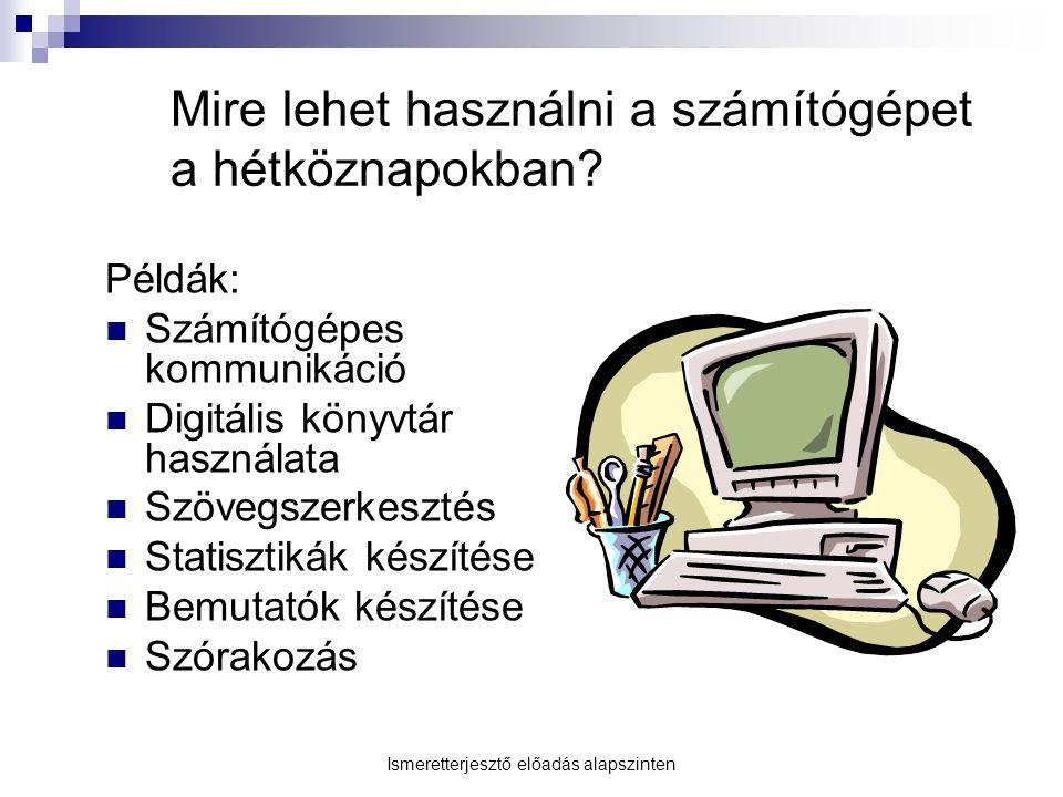 Mire lehet használni a számítógépet a hétköznapokban? Példák: Számítógépes kommunikáció Digitális könyvtár használata Szövegszerkesztés Statisztikák k