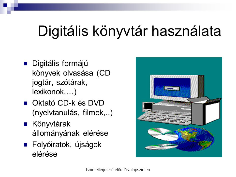 Digitális könyvtár használata Digitális formájú könyvek olvasása (CD jogtár, szótárak, lexikonok,…) Oktató CD-k és DVD (nyelvtanulás, filmek,..) Könyv