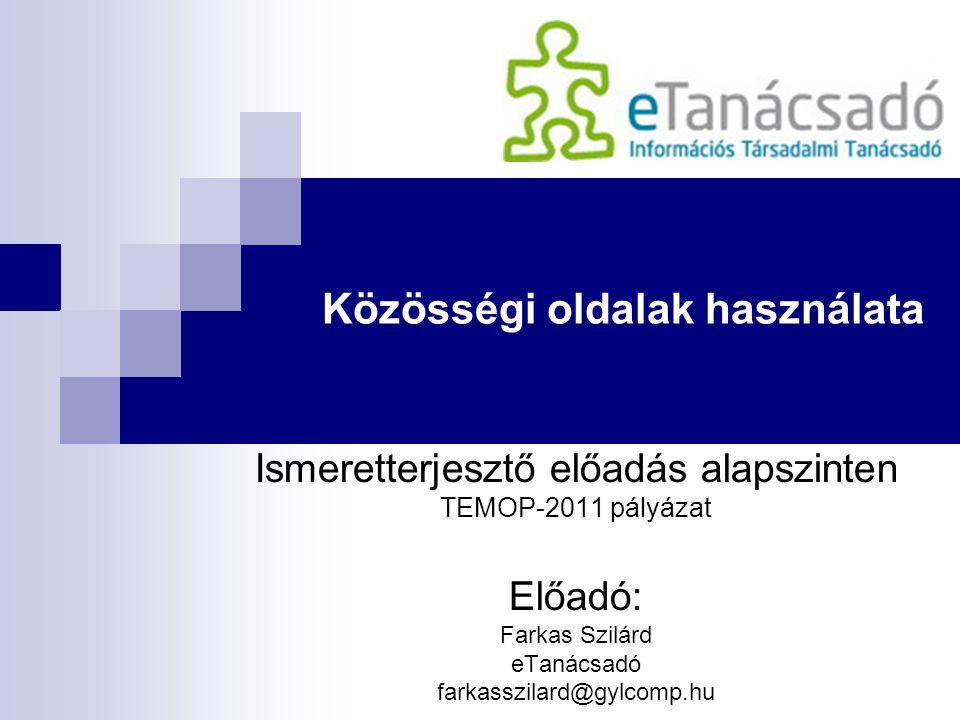 Közösségi oldalak használata Ismeretterjesztő előadás alapszinten TEMOP-2011 pályázat Előadó: Farkas Szilárd eTanácsadó farkasszilard@gylcomp.hu
