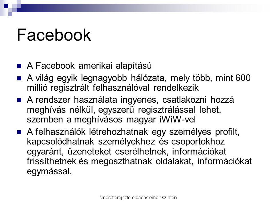 Facebook A Facebook amerikai alapítású A világ egyik legnagyobb hálózata, mely több, mint 600 millió regisztrált felhasználóval rendelkezik A rendszer