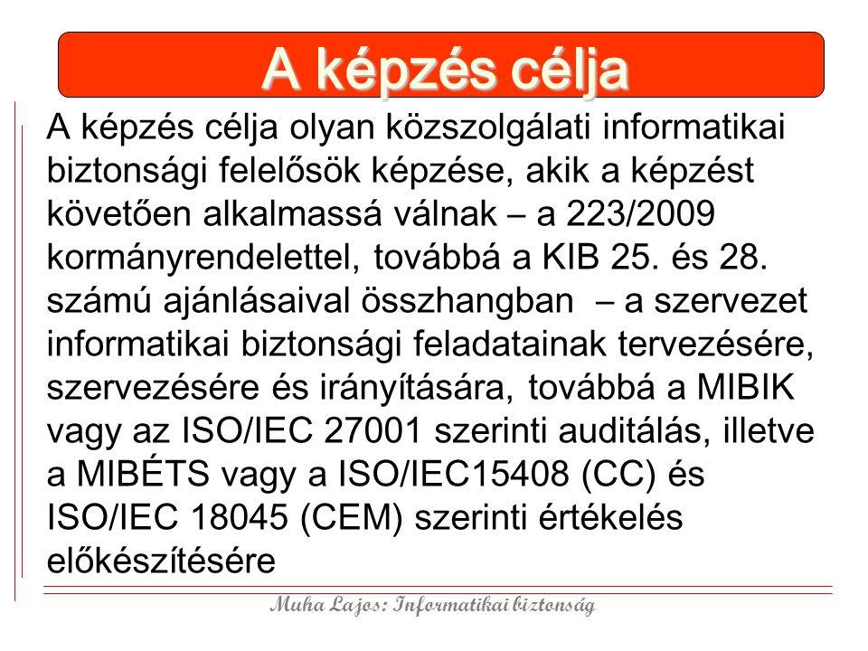 Muha Lajos: Informatikai biztonság A képzés célja A képzés célja olyan közszolgálati informatikai biztonsági felelősök képzése, akik a képzést követően alkalmassá válnak – a 223/2009 kormányrendelettel, továbbá a KIB 25.
