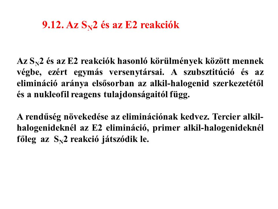 9.12. Az S N 2 és az E2 reakciók Az S N 2 és az E2 reakciók hasonló körülmények között mennek végbe, ezért egymás versenytársai. A szubsztitúció és az
