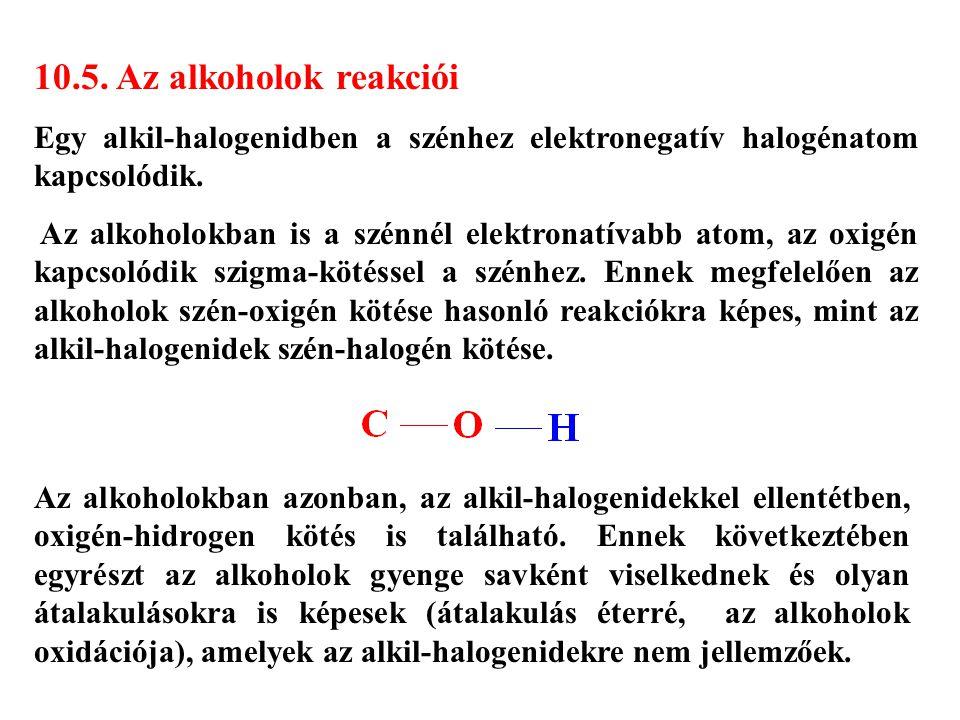 10.5. Az alkoholok reakciói Egy alkil-halogenidben a szénhez elektronegatív halogénatom kapcsolódik. Az alkoholokban is a szénnél elektronatívabb atom