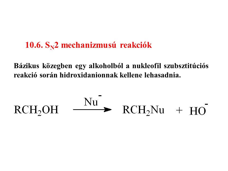 10.6. S N 2 mechanizmusú reakciók Bázikus közegben egy alkoholból a nukleofil szubsztitúciós reakció során hidroxidanionnak kellene lehasadnia.