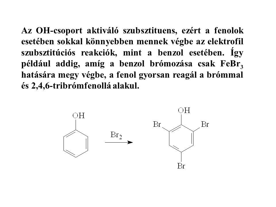 Az OH-csoport aktiváló szubsztituens, ezért a fenolok esetében sokkal könnyebben mennek végbe az elektrofil szubsztitúciós reakciók, mint a benzol ese