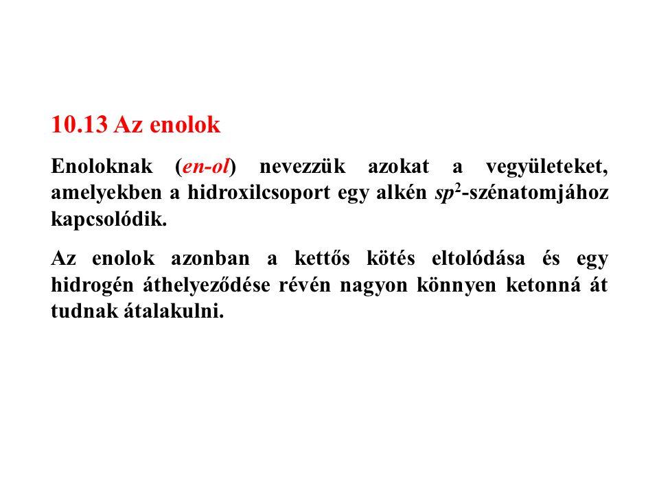 10.13 Az enolok Enoloknak (en-ol) nevezzük azokat a vegyületeket, amelyekben a hidroxilcsoport egy alkén sp 2 -szénatomjához kapcsolódik. Az enolok az