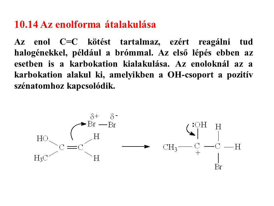 10.14 Az enolforma átalakulása Az enol C=C kötést tartalmaz, ezért reagálni tud halogénekkel, például a brómmal. Az első lépés ebben az esetben is a k