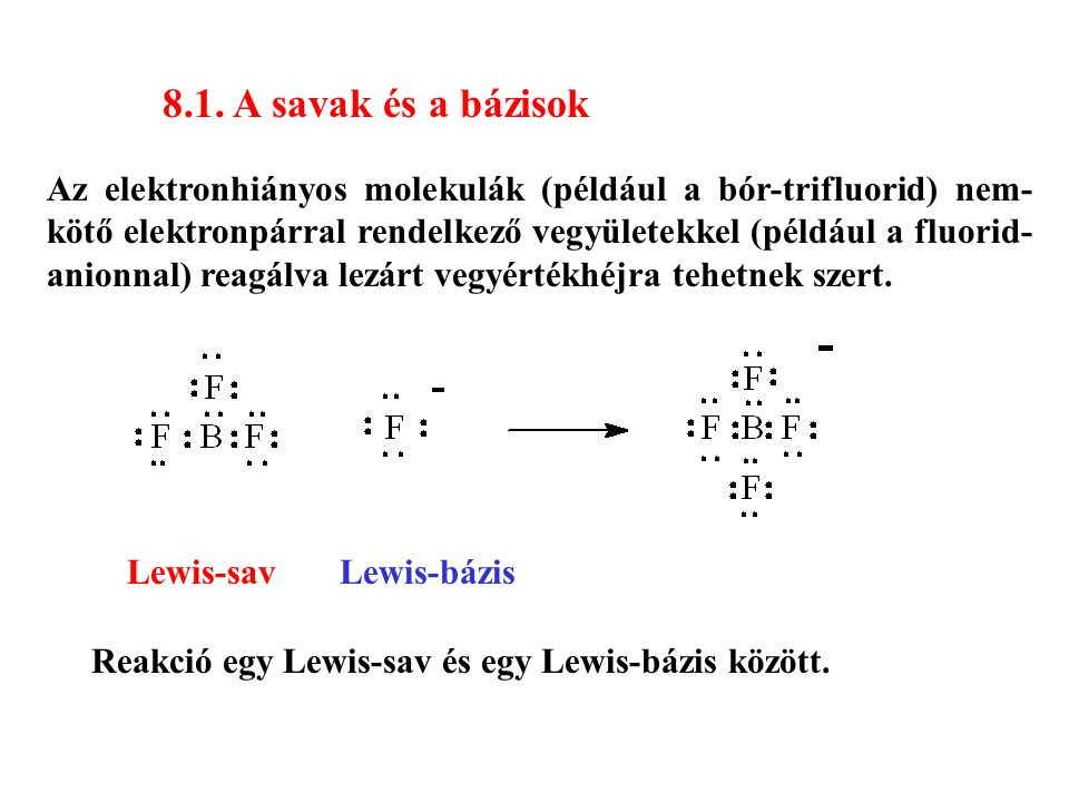 8.1. A savak és a bázisok Az elektronhiányos molekulák (például a bór-trifluorid) nem- kötő elektronpárral rendelkező vegyületekkel (például a fluorid