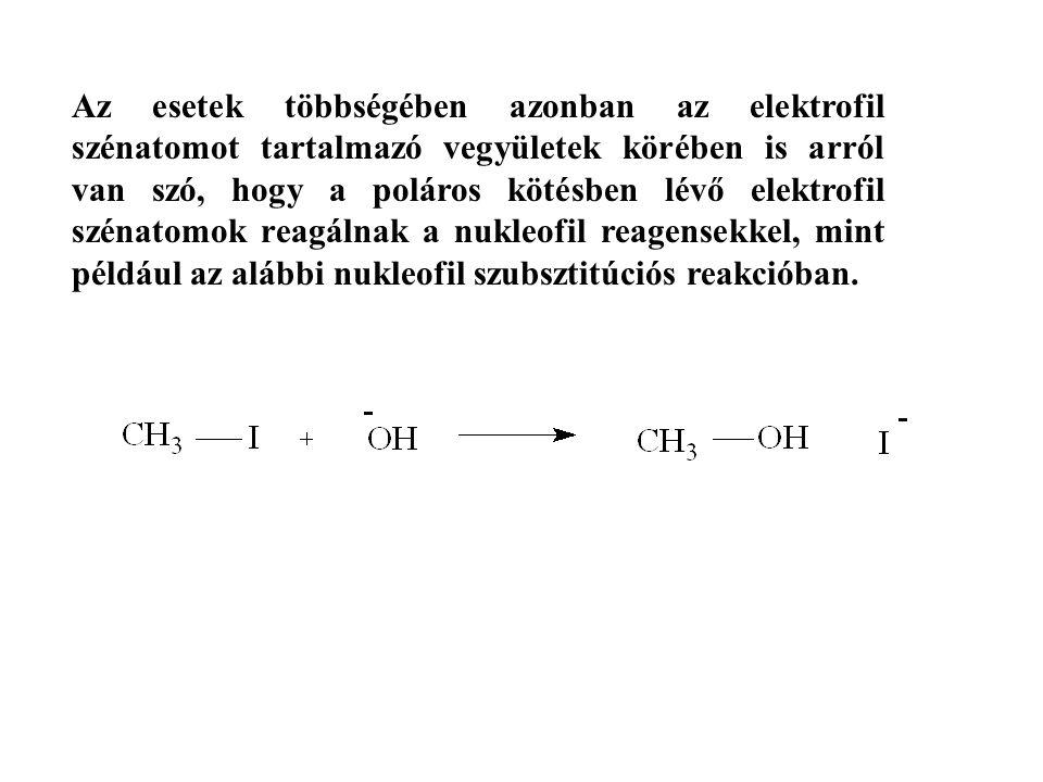 Az esetek többségében azonban az elektrofil szénatomot tartalmazó vegyületek körében is arról van szó, hogy a poláros kötésben lévő elektrofil szénato