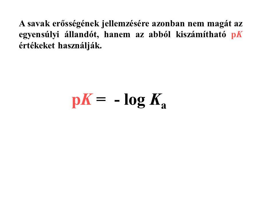 A savak erősségének jellemzésére azonban nem magát az egyensúlyi állandót, hanem az abból kiszámítható pK értékeket használják. pK = - log K a
