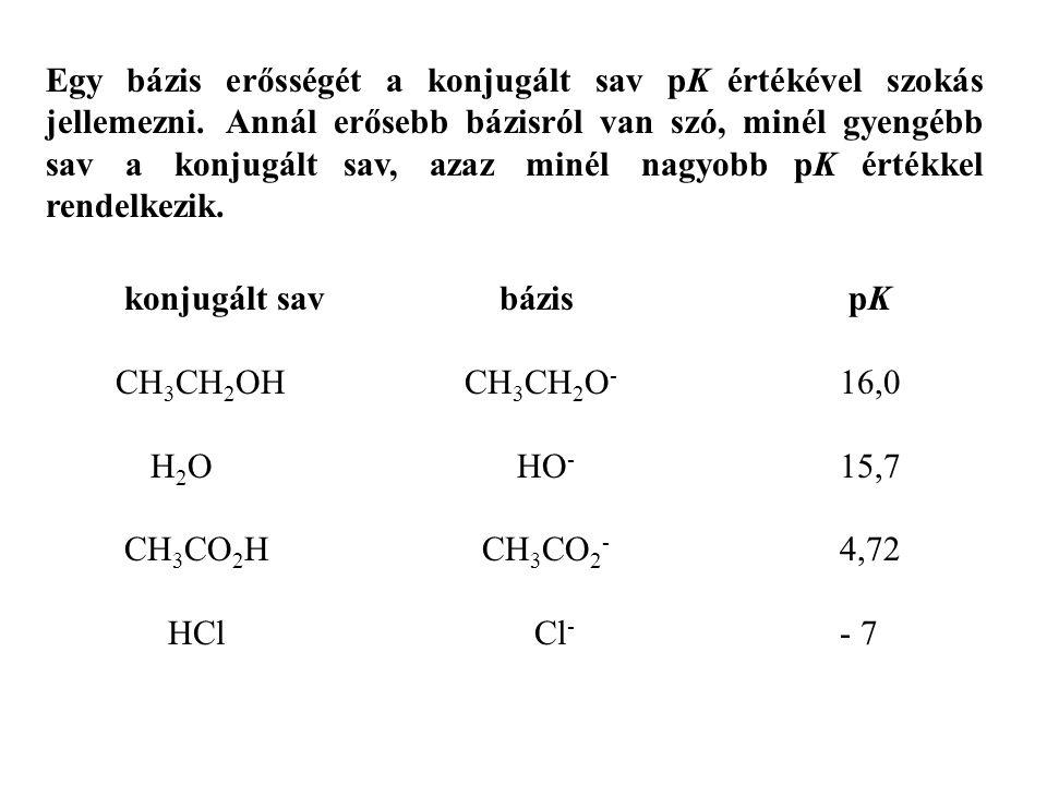 konjugált sav bázis pK CH 3 CH 2 OH CH 3 CH 2 O - 16,0 H 2 O HO - 15,7 CH 3 CO 2 H CH 3 CO 2 - 4,72 HCl Cl - - 7 Egy bázis erősségét a konjugált sav p
