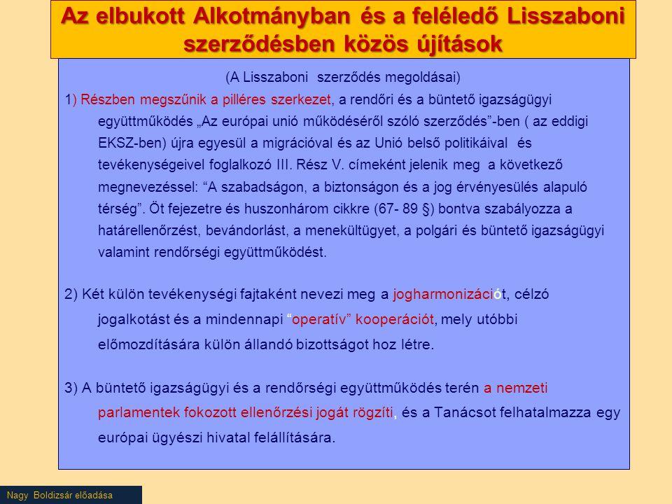 """Nagy Boldizsár előadása Az elbukott Alkotmányban és a feléledő Lisszaboni szerződésben közös újítások (A Lisszaboni szerződés megoldásai) 1) Részben megszűnik a pilléres szerkezet, a rendőri és a büntető igazságügyi együttműködés """"Az európai unió működéséről szóló szerződés -ben ( az eddigi EKSZ-ben) újra egyesül a migrációval és az Unió belső politikáival és tevékenységeivel foglalkozó III."""