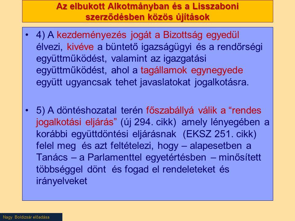 Nagy Boldizsár előadása Az elbukott Alkotmányban és a Lisszaboni szerződésben közös újítások 4) A kezdeményezés jogát a Bizottság egyedül élvezi, kivéve a büntető igazságügyi és a rendőrségi együttműködést, valamint az igazgatási együttműködést, ahol a tagállamok egynegyede együtt ugyancsak tehet javaslatokat jogalkotásra.
