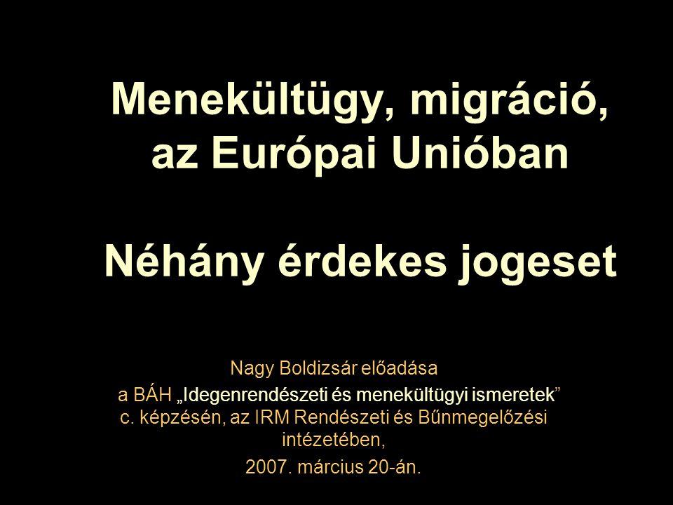 """Menekültügy, migráció, az Európai Unióban Néhány érdekes jogeset Nagy Boldizsár előadása a BÁH """"Idegenrendészeti és menekültügyi ismeretek c."""