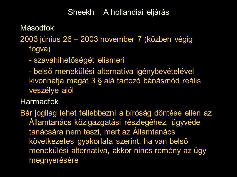 Sheekh A hollandiai eljárás Másodfok 2003 június 26 – 2003 november 7 (közben végig fogva) - szavahihetőségét elismeri - belső menekülési alternatíva igénybevételével kivonhatja magát 3 § alá tartozó bánásmód reális veszélye alól Harmadfok Bár jogilag lehet fellebbezni a bíróság döntése ellen az Államtanács közigazgatási részlegéhez, ügyvéde tanácsára nem teszi, mert az Államtanács következetes gyakorlata szerint, ha van belső menekülési alternatíva, akkor nincs remény az ügy megnyerésére