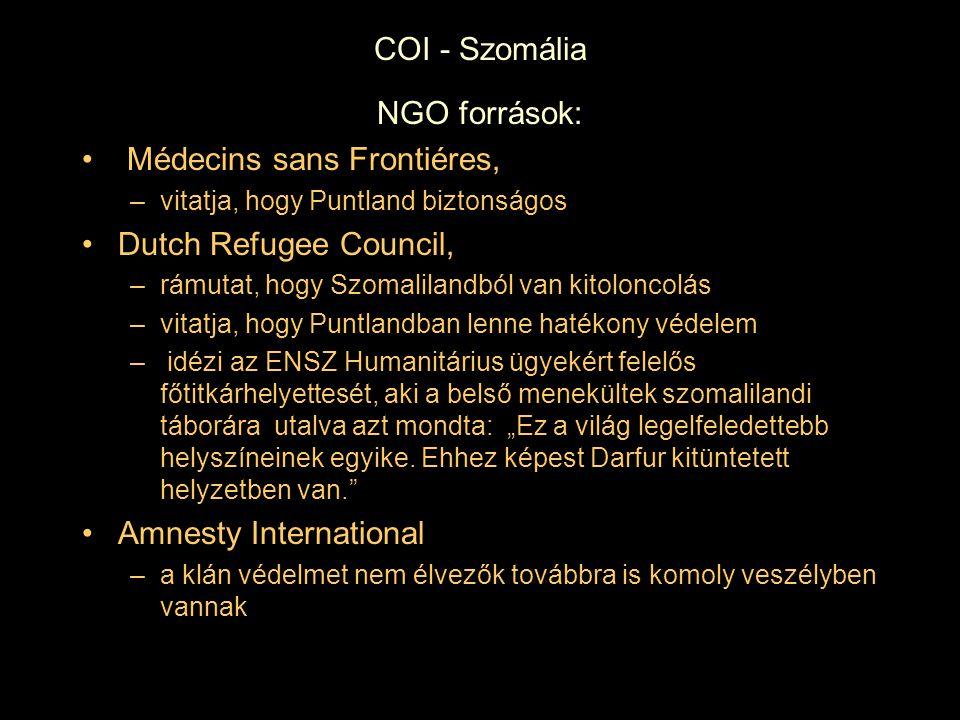 """COI - Szomália NGO források: Médecins sans Frontiéres, –vitatja, hogy Puntland biztonságos Dutch Refugee Council, –rámutat, hogy Szomalilandból van kitoloncolás –vitatja, hogy Puntlandban lenne hatékony védelem – idézi az ENSZ Humanitárius ügyekért felelős főtitkárhelyettesét, aki a belső menekültek szomalilandi táborára utalva azt mondta: """"Ez a világ legelfeledettebb helyszíneinek egyike."""