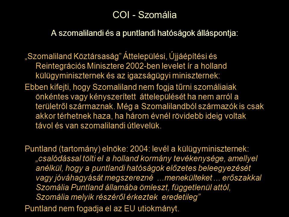 """COI - Szomália A szomalilandi és a puntlandi hatóságok álláspontja: """"Szomaliland Köztársaság Áttelepülési, Újjáépítési és Reintegrációs Minisztere 2002-ben levelet ír a holland külügyminiszternek és az igazságügyi miniszternek: Ebben kifejti, hogy Szomaliland nem fogja tűrni szomáliaiak önkéntes vagy kényszerített áttelepülését ha nem arról a területről származnak."""