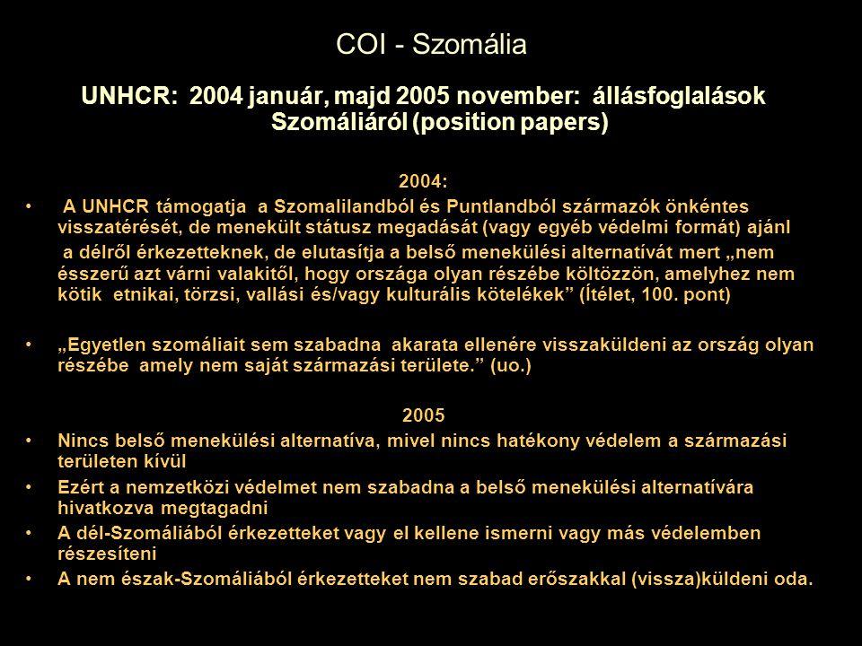 """COI - Szomália UNHCR: 2004 január, majd 2005 november: állásfoglalások Szomáliáról (position papers) 2004: A UNHCR támogatja a Szomalilandból és Puntlandból származók önkéntes visszatérését, de menekült státusz megadását (vagy egyéb védelmi formát) ajánl a délről érkezetteknek, de elutasítja a belső menekülési alternatívát mert """"nem ésszerű azt várni valakitől, hogy országa olyan részébe költözzön, amelyhez nem kötik etnikai, törzsi, vallási és/vagy kulturális kötelékek (Ítélet, 100."""