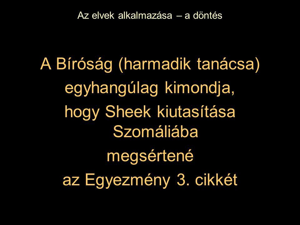 Az elvek alkalmazása – a döntés A Bíróság (harmadik tanácsa) egyhangúlag kimondja, hogy Sheek kiutasítása Szomáliába megsértené az Egyezmény 3.