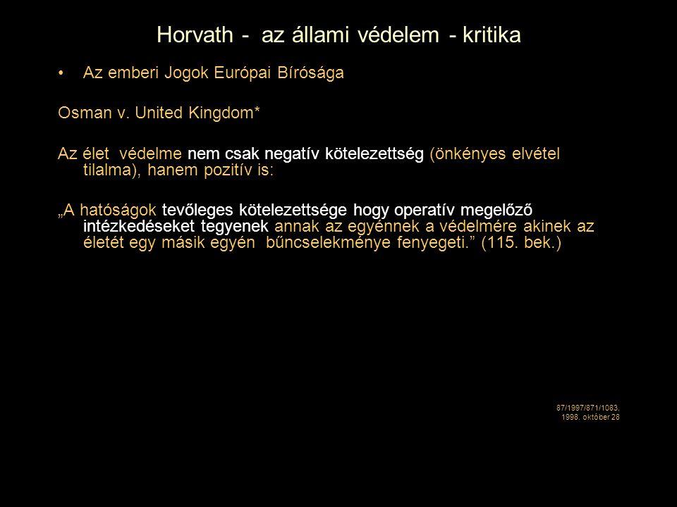 Horvath - az állami védelem - kritika Az emberi Jogok Európai Bírósága Osman v. United Kingdom* Az élet védelme nem csak negatív kötelezettség (önkény