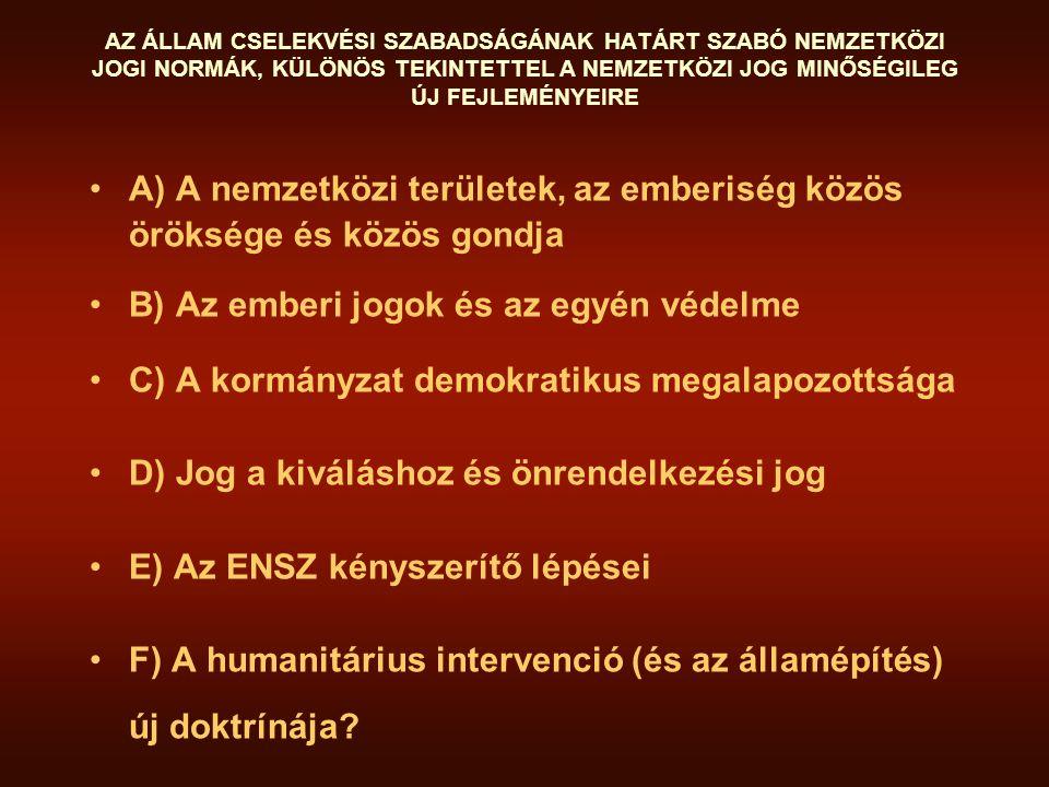 AZ ÁLLAM CSELEKVÉSI SZABADSÁGÁNAK HATÁRT SZABÓ NEMZETKÖZI JOGI NORMÁK, KÜLÖNÖS TEKINTETTEL A NEMZETKÖZI JOG MINŐSÉGILEG ÚJ FEJLEMÉNYEIRE A) A nemzetközi területek, az emberiség közös öröksége és közös gondja B) Az emberi jogok és az egyén védelme C) A kormányzat demokratikus megalapozottsága D) Jog a kiváláshoz és önrendelkezési jog E) Az ENSZ kényszerítő lépései F) A humanitárius intervenció (és az államépítés) új doktrínája?