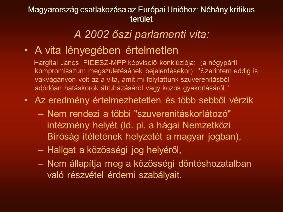 Magyarország csatlakozása az Európai Unióhoz: Néhány kritikus terület A 2002 őszi parlamenti vita: A vita lényegében értelmetlen Hargitai János, FIDESZ-MPP képviselő konklúziója: (a négypárti kompromisszum megszületésének bejelentésekor) Szerintem eddig is vakvágányon volt az a vita, amit mi folytattunk szuverenitásból adódóan hatáskörök átruházásáról vagy közös gyakorlásáról. Az eredmény értelmezhetetlen és több sebből vérzik –Nem rendezi a többi szuverenitáskorlátozó intézmény helyét (ld.