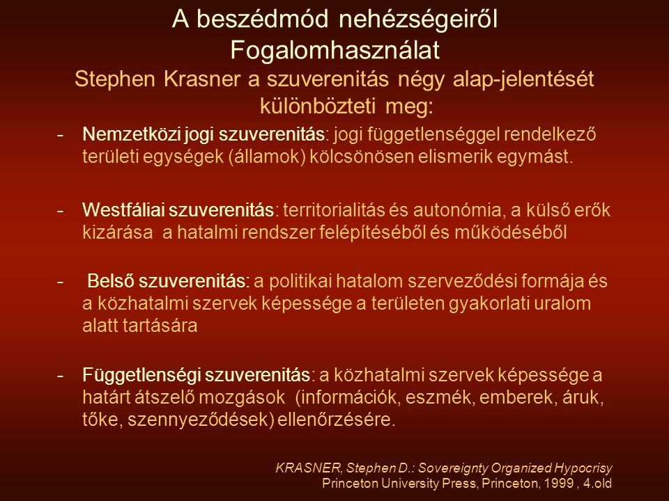 A beszédmód nehézségeiről Fogalomhasználat Stephen Krasner a szuverenitás négy alap-jelentését különbözteti meg: -Nemzetközi jogi szuverenitás: jogi függetlenséggel rendelkező területi egységek (államok) kölcsönösen elismerik egymást.