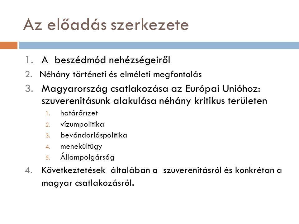 Az előadás szerkezete 1.A beszédmód nehézségeiről 2.Néhány történeti és elméleti megfontolás 3.Magyarország csatlakozása az Európai Unióhoz: szuvereni