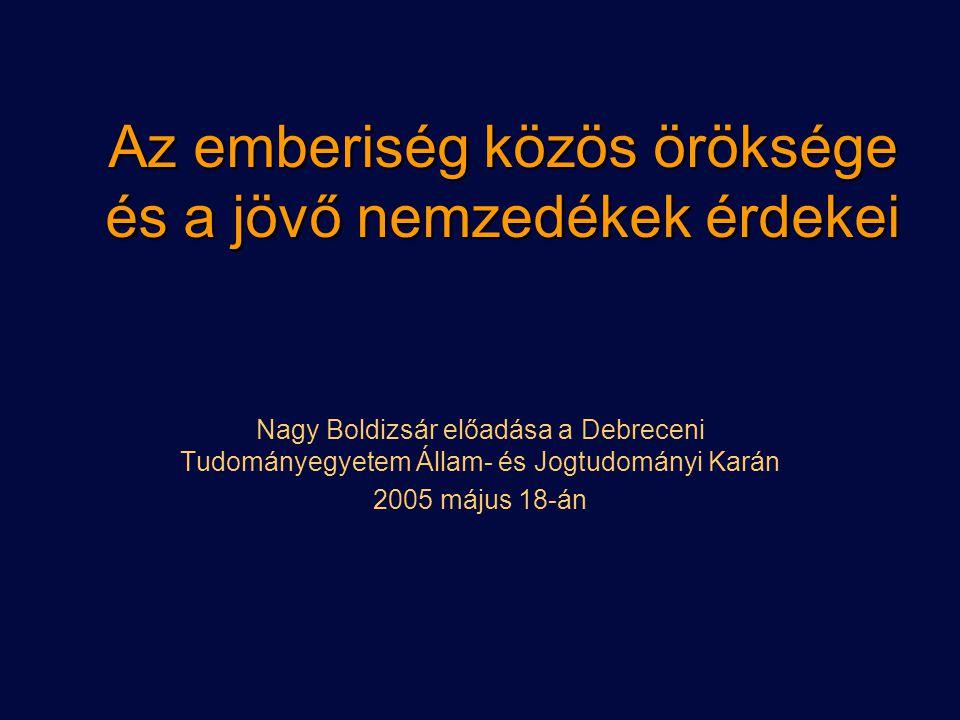 Az emberiség közös öröksége és a jövő nemzedékek érdekei Nagy Boldizsár előadása a Debreceni Tudományegyetem Állam- és Jogtudományi Karán 2005 május 1