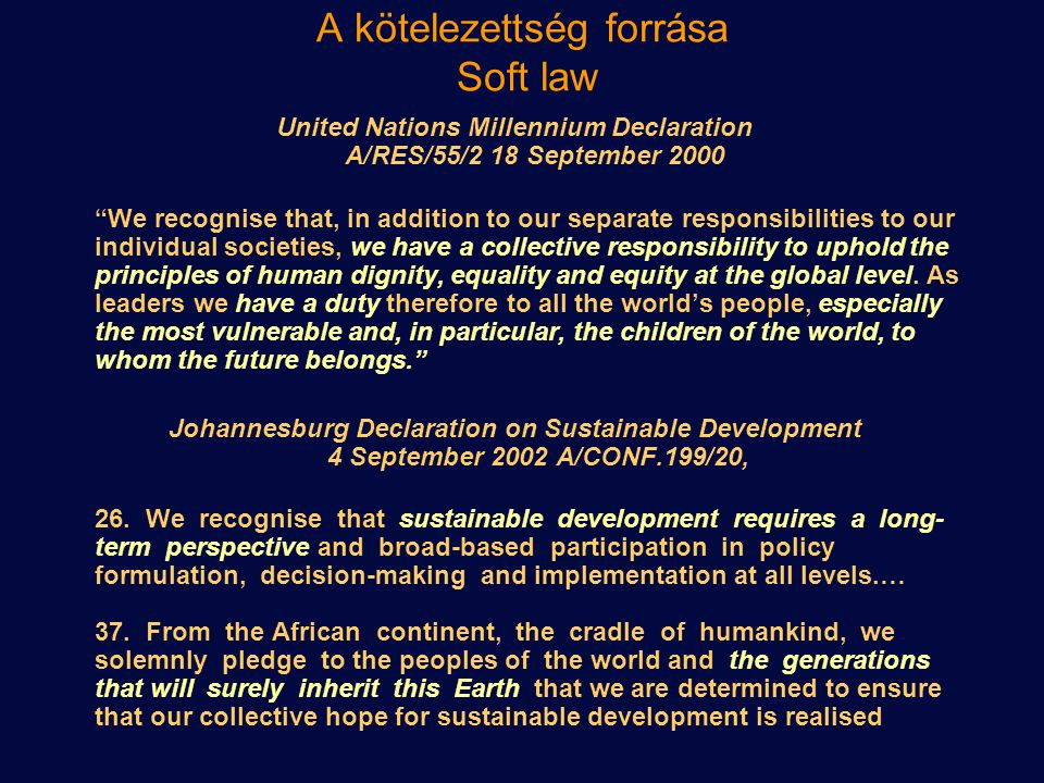 A kötelezettség forrása Soft law United Nations Millennium Declaration A/RES/55/2 18 September 2000 We recognise that, in addition to our separate responsibilities to our individual societies, we have a collective responsibility to uphold the principles of human dignity, equality and equity at the global level.