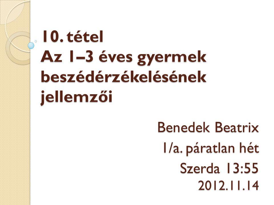 10. tétel Az 1–3 éves gyermek beszédérzékelésének jellemzői 10. tétel Az 1–3 éves gyermek beszédérzékelésének jellemzői Benedek Beatrix 1/a. páratlan