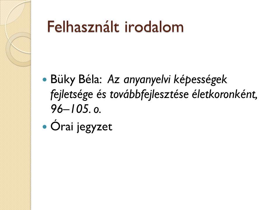 Felhasznált irodalom Büky Béla: Az anyanyelvi képességek fejletsége és továbbfejlesztése életkoronként, 96–105. o. Órai jegyzet
