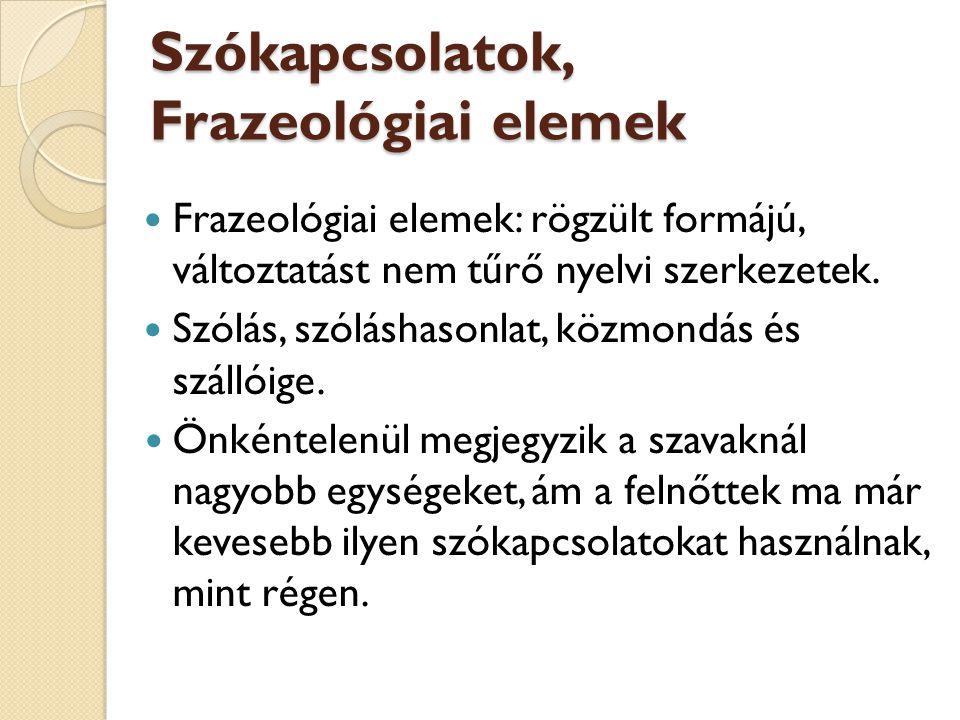 Szókapcsolatok, Frazeológiai elemek Frazeológiai elemek: rögzült formájú, változtatást nem tűrő nyelvi szerkezetek. Szólás, szóláshasonlat, közmondás