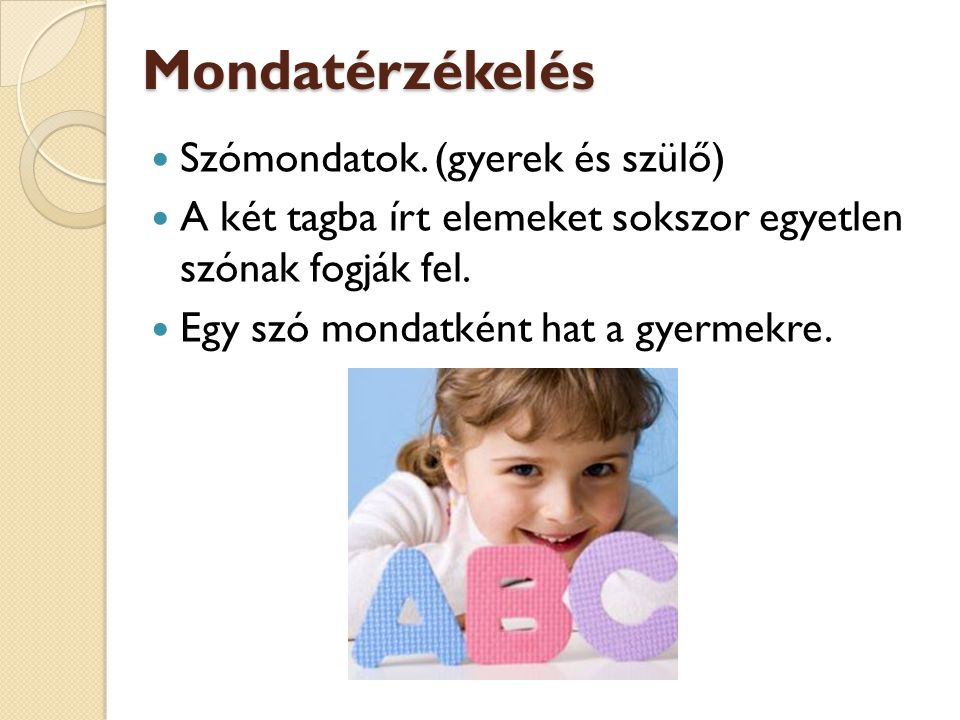 Mondatérzékelés Szómondatok. (gyerek és szülő) A két tagba írt elemeket sokszor egyetlen szónak fogják fel. Egy szó mondatként hat a gyermekre.