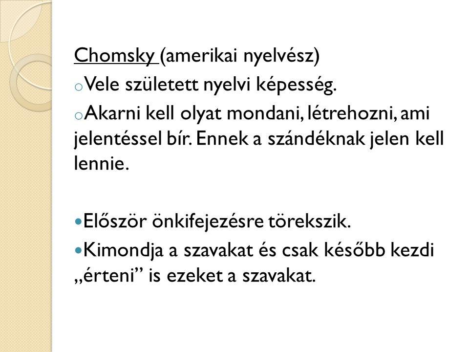 Chomsky (amerikai nyelvész) o Vele született nyelvi képesség. o Akarni kell olyat mondani, létrehozni, ami jelentéssel bír. Ennek a szándéknak jelen k