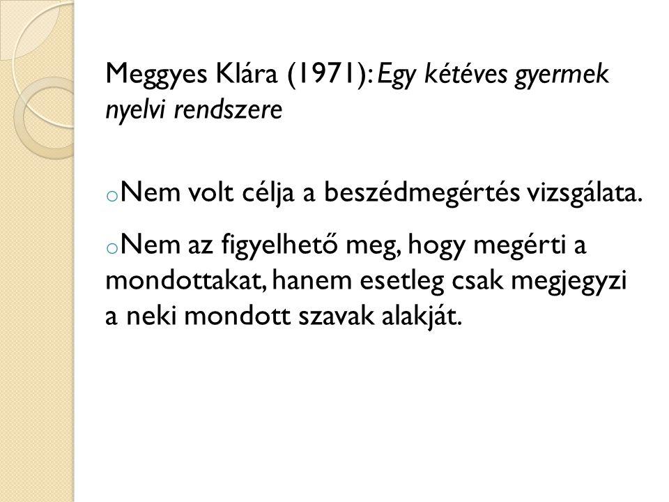 Meggyes Klára (1971): Egy kétéves gyermek nyelvi rendszere o Nem volt célja a beszédmegértés vizsgálata. o Nem az figyelhető meg, hogy megérti a mondo