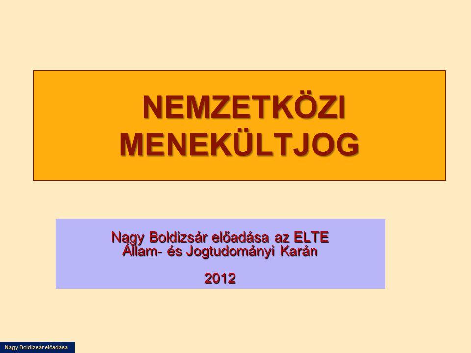 Nagy Boldizsár előadása NEMZETKÖZI MENEKÜLTJOG NEMZETKÖZI MENEKÜLTJOG Nagy Boldizsár előadása az ELTE Állam- és Jogtudományi Karán 2012