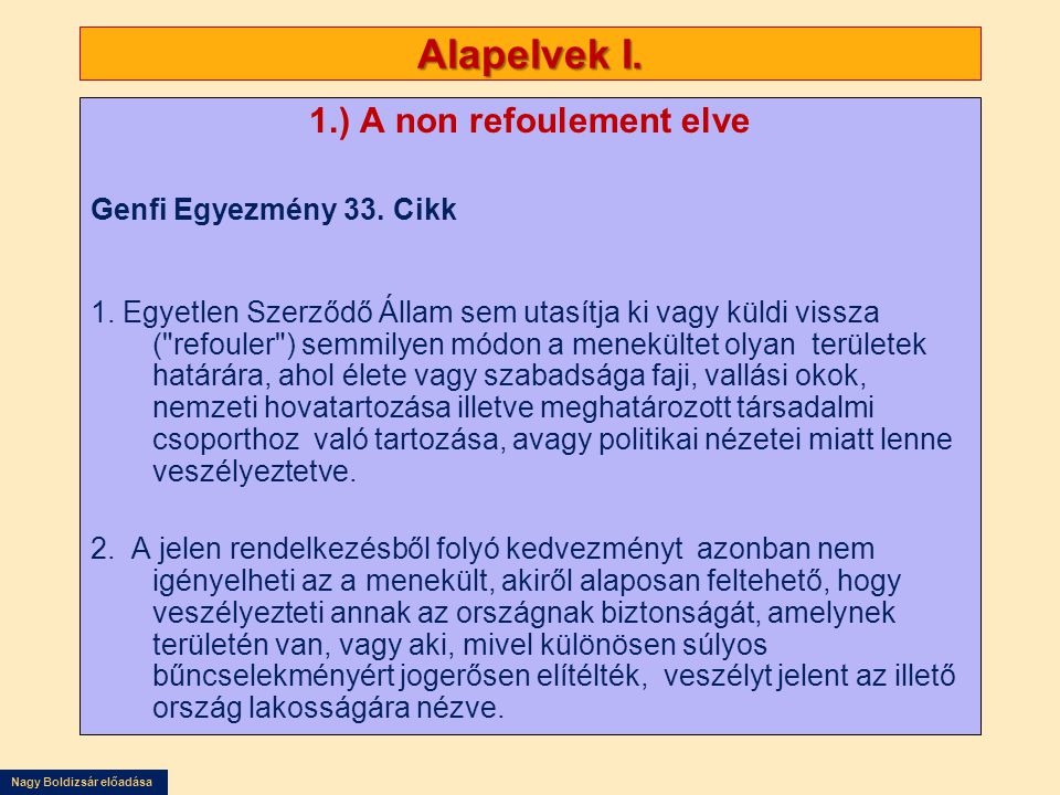 Nagy Boldizsár előadása Alapelvek I. 1.) A non refoulement elve Genfi Egyezmény 33. Cikk 1. Egyetlen Szerződő Állam sem utasítja ki vagy küldi vissza