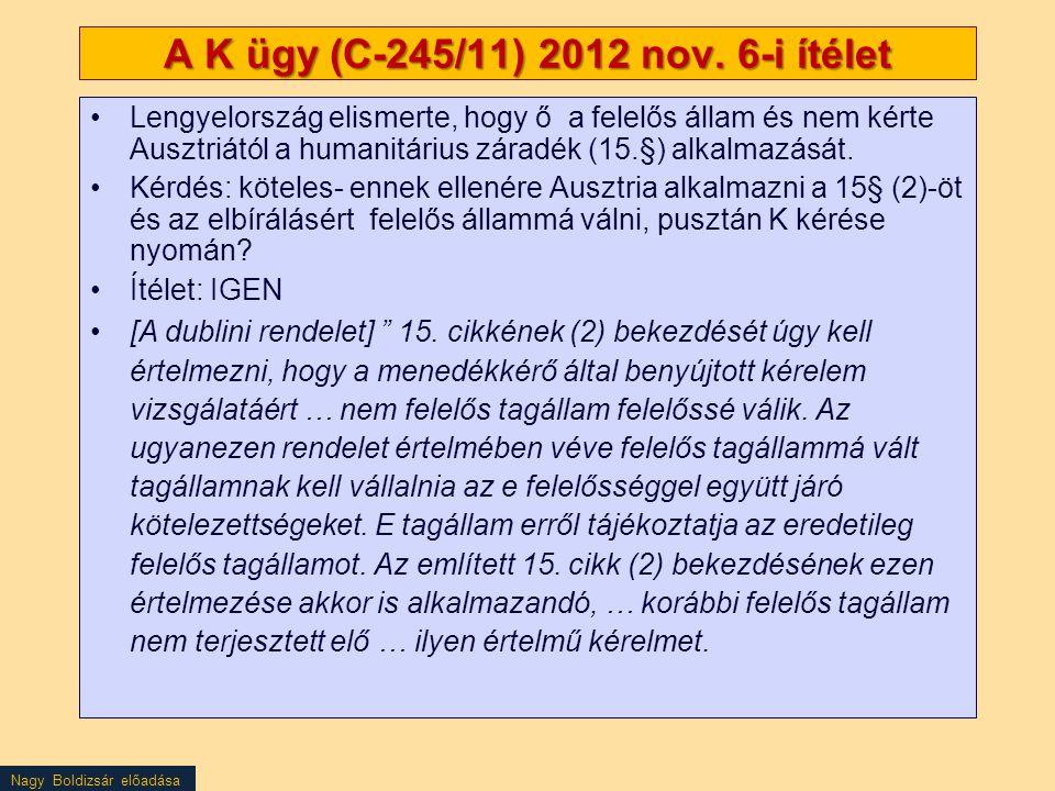 Nagy Boldizsár előadása A K ügy (C-245/11) 2012 nov. 6-i ítélet Lengyelország elismerte, hogy ő a felelős állam és nem kérte Ausztriától a humanitáriu