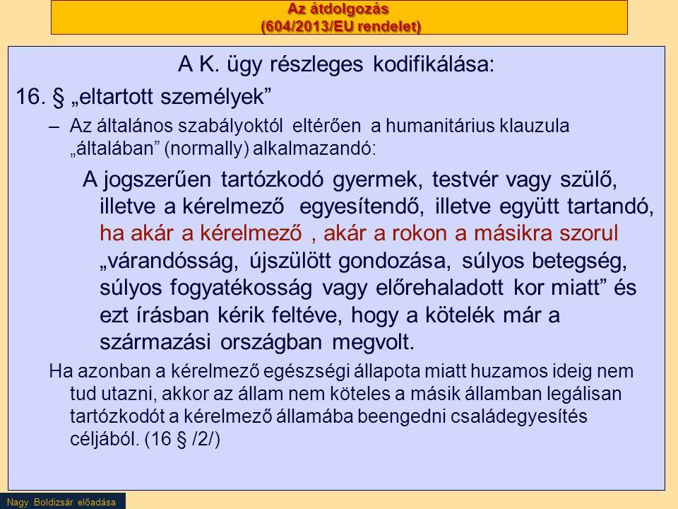 """Nagy Boldizsár előadása Az átdolgozás (604/2013/EU rendelet) A K. ügy részleges kodifikálása: 16. § """"eltartott személyek"""" –Az általános szabályoktól e"""